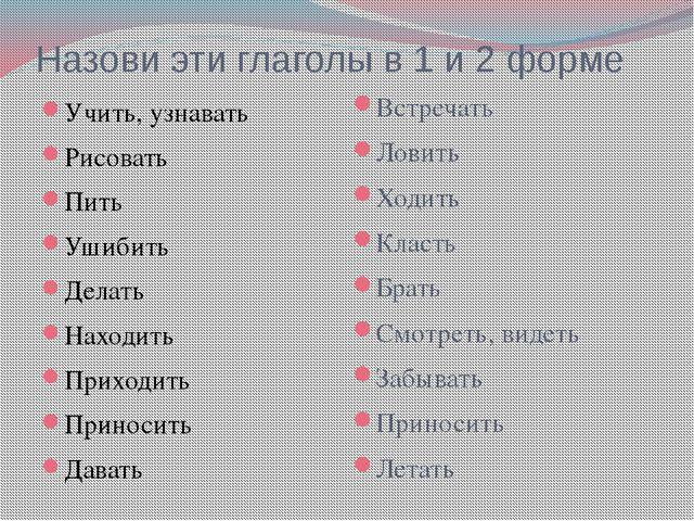 Назови эти глаголы в 1 и 2 форме Учить, узнавать Рисовать Пить Ушибить Делать...