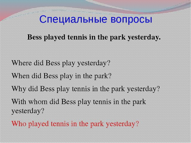 Специальные вопросы Bess played tennis in the park yesterday. Where did Bess...