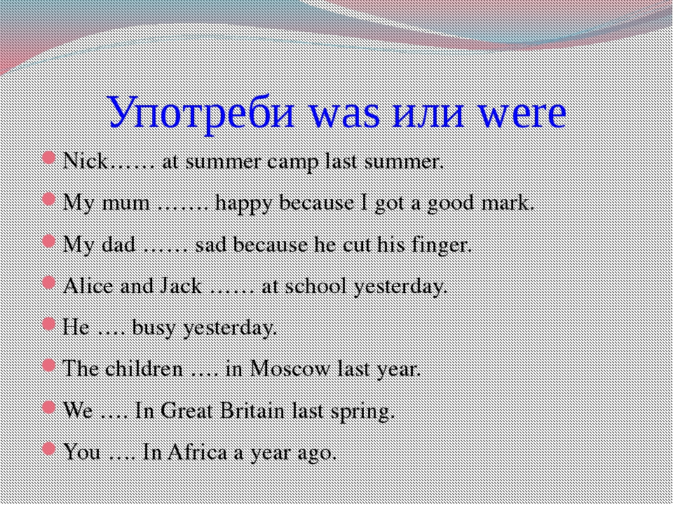 Употреби was или were Nick…… at summer camp last summer. My mum ……. happy bec...
