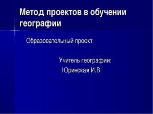 Метод проектов в обучении географии Образовательный проект Учитель географии: