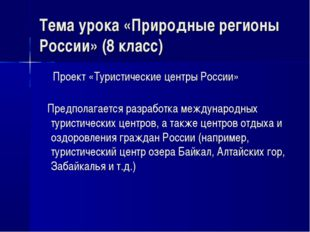 Тема урока «Природные регионы России» (8 класс) Проект «Туристические центры