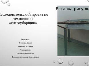 Исследовательский проект по технологии «снегоуборщик» Выполнил: Фоменко Данил