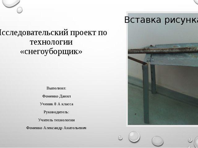 Исследовательский проект по технологии «снегоуборщик» Выполнил: Фоменко Данил...