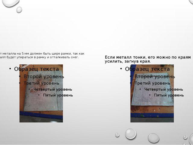 Лист металла на 5 мм должен быть шире рамки, так как металл будет упираться...
