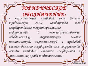ЮРИДИЧЕСКОЕ ОБОЗНАЧЕНИЕ: - нормативный правовой акт высшей юридической силы г
