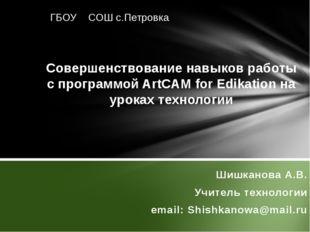 Шишканова А.В. Учитель технологии email: Shishkanowa@mail.ru Совершенствован