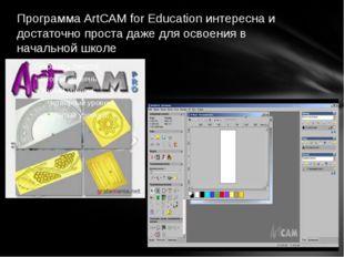 Программа ArtCAM for Education интересна и достаточно проста даже для освоени