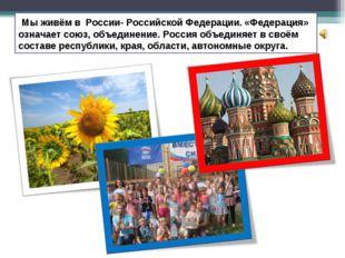 Мы живём в России- Российской Федерации. «Федерация» означает союз, объедине