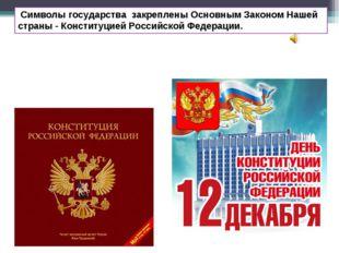 Символы государства закреплены Основным Законом Нашей страны - Конституцией