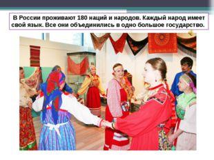 В России проживают 180 наций и народов. Каждый народ имеет свой язык. Все он