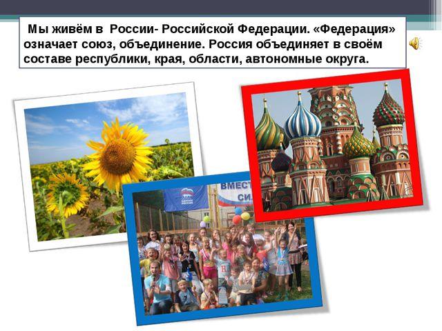 Мы живём в России- Российской Федерации. «Федерация» означает союз, объедине...