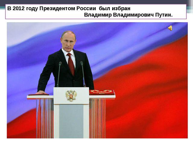 В 2012 году Президентом России был избран Владимир Владимирович Путин.