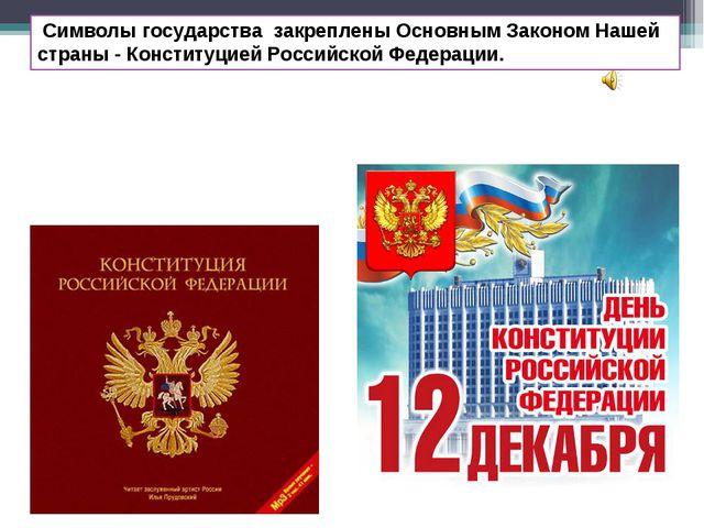Символы государства закреплены Основным Законом Нашей страны - Конституцией...