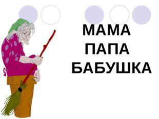 МАМА ПАПА БАБУШКА