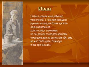 Иван Он был совсем ещё ребенок, узкоплечий, с тонкими ногами и руками, на вид