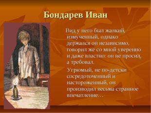 Бондарев Иван Вид у него был жалкий, измученный, однако держался он независим