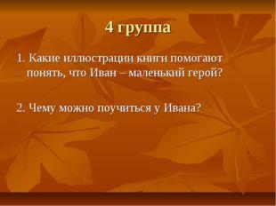 4 группа 1. Какие иллюстрации книги помогают понять, что Иван – маленький гер