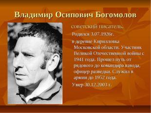 Владимир Осипович Богомолов советский писатель. Родился 3.07.1926г. в деревне