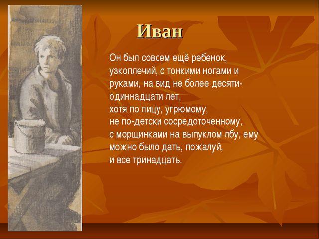Иван Он был совсем ещё ребенок, узкоплечий, с тонкими ногами и руками, на вид...