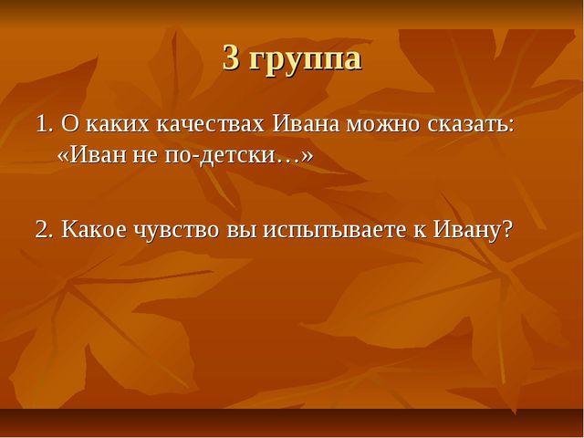 3 группа 1. О каких качествах Ивана можно сказать: «Иван не по-детски…» 2. Ка...