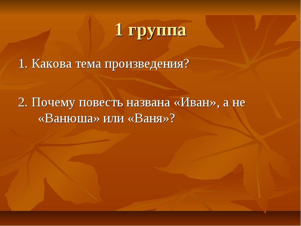 1 группа 1. Какова тема произведения? 2. Почему повесть названа «Иван», а не...