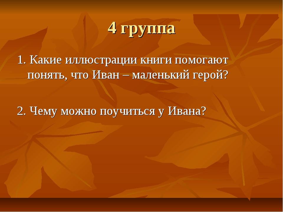4 группа 1. Какие иллюстрации книги помогают понять, что Иван – маленький гер...