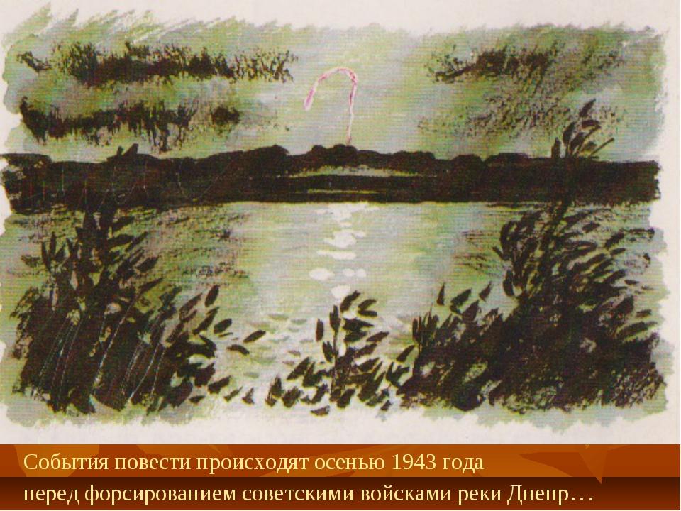 События повести происходят осенью 1943 года перед форсированием советскими во...