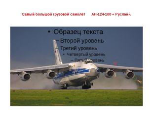 Самый большой грузовой самолёт АН-124-100 « Руслан».