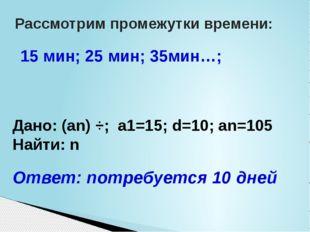 Рассмотрим промежутки времени: 15 мин; 25 мин; 35мин…; Дано: (an) ÷; a1=15;
