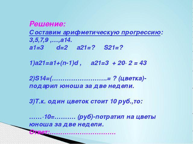 Решение: Составим арифметическую прогрессию: 3,5,7,9 ,…,а14. а1=3 d=2 а21=? S...