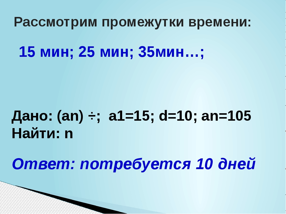 Рассмотрим промежутки времени: 15 мин; 25 мин; 35мин…; Дано: (an) ÷; a1=15;...