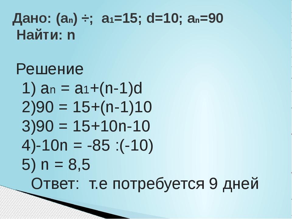 Решение 1) an = a1+(n-1)d 2)90 = 15+(n-1)10 3)90 = 15+10n-10 4)-10n = -85 :(...