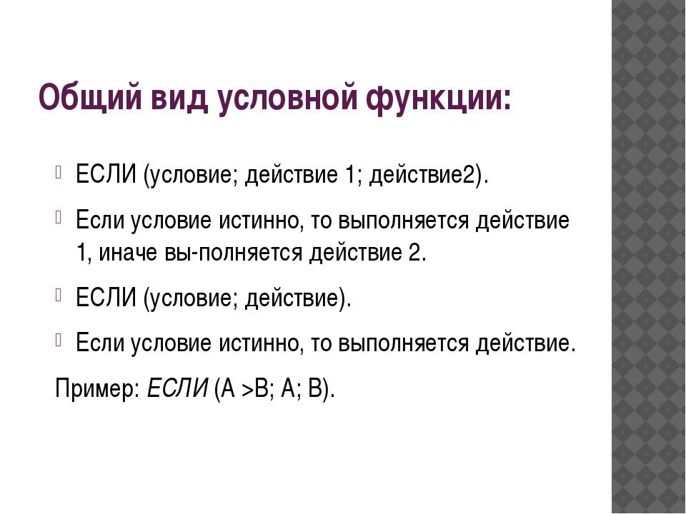 Общий вид условной функции: ЕСЛИ (условие; действие 1; действие2). Если услов...