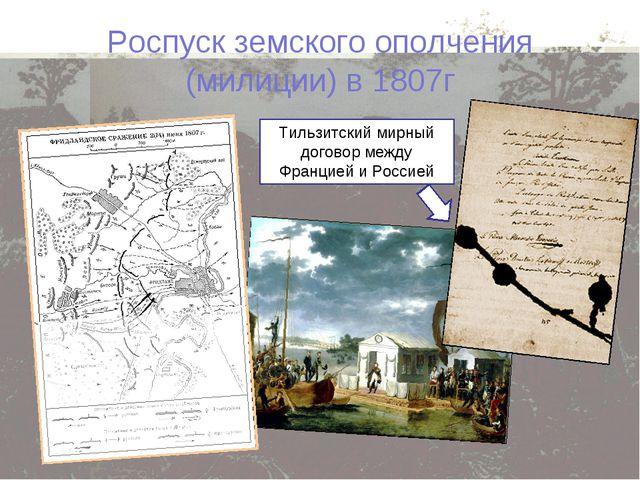 Роспуск земского ополчения (милиции) в 1807г Тильзитский мирный договор между...