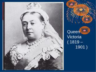 Queen Victoria ( 1819 – 1901 )