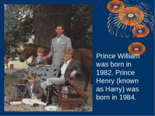 Prince William was born in 1982. Prince Henry (known as Harry) was born in 19