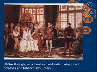 Walter Raleigh, an adventurer and writer, introduced potatoes and tobacco int