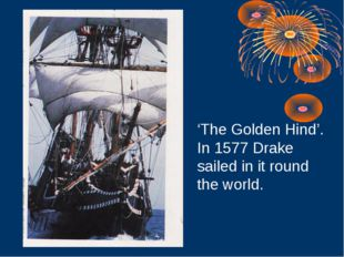 'The Golden Hind'. In 1577 Drake sailed in it round the world.