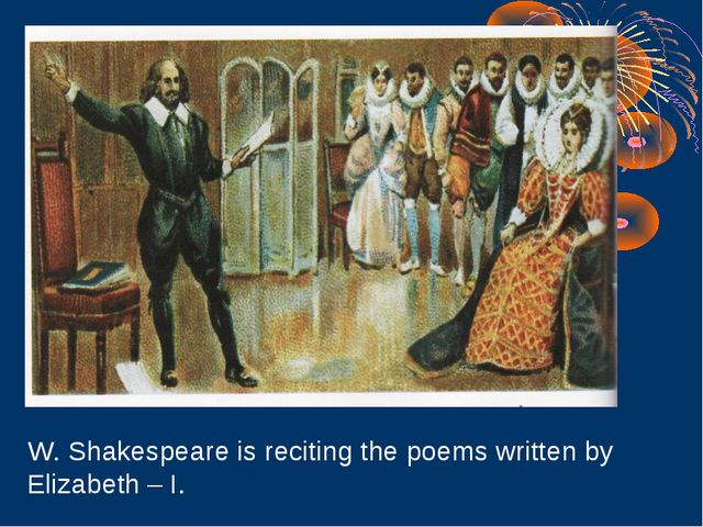 W. Shakespeare is reciting the poems written by Elizabeth – I.