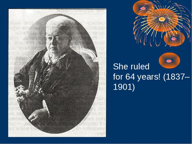 She ruled for 64 years! (1837– 1901)