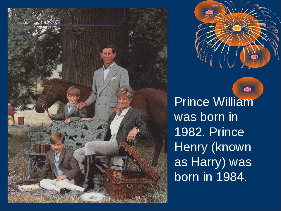 Prince William was born in 1982. Prince Henry (known as Harry) was born in 19...
