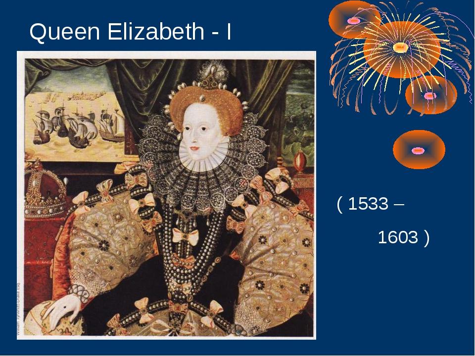Queen Elizabeth - I ( 1533 – 1603 )