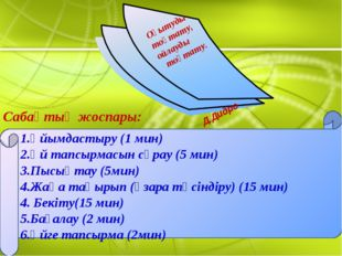 Сабақтың жоспары: 1.Ұйымдастыру (1 мин) 2.Үй тапсырмасын сұрау (5 мин) 3.Пысы