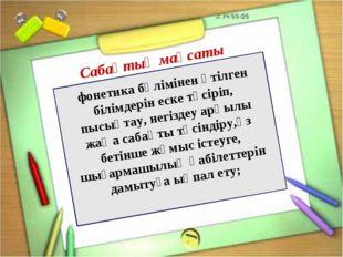 фонетика бөлімінен өтілген білімдерін еске түсіріп, пысықтау, негіздеу арқыл