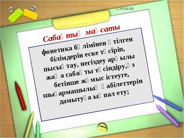 фонетика бөлімінен өтілген білімдерін еске түсіріп, пысықтау, негіздеу арқыл...