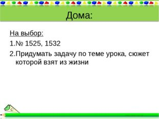 Дома: На выбор: № 1525, 1532 Придумать задачу по теме урока, сюжет которой вз