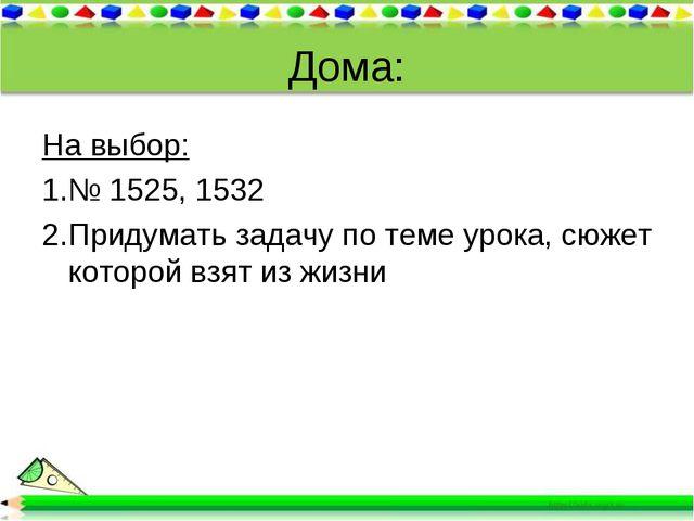Дома: На выбор: № 1525, 1532 Придумать задачу по теме урока, сюжет которой вз...