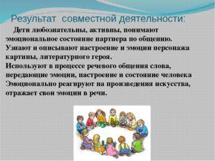 Результат совместной деятельности: Дети любознательны, активны, понимают эмоц
