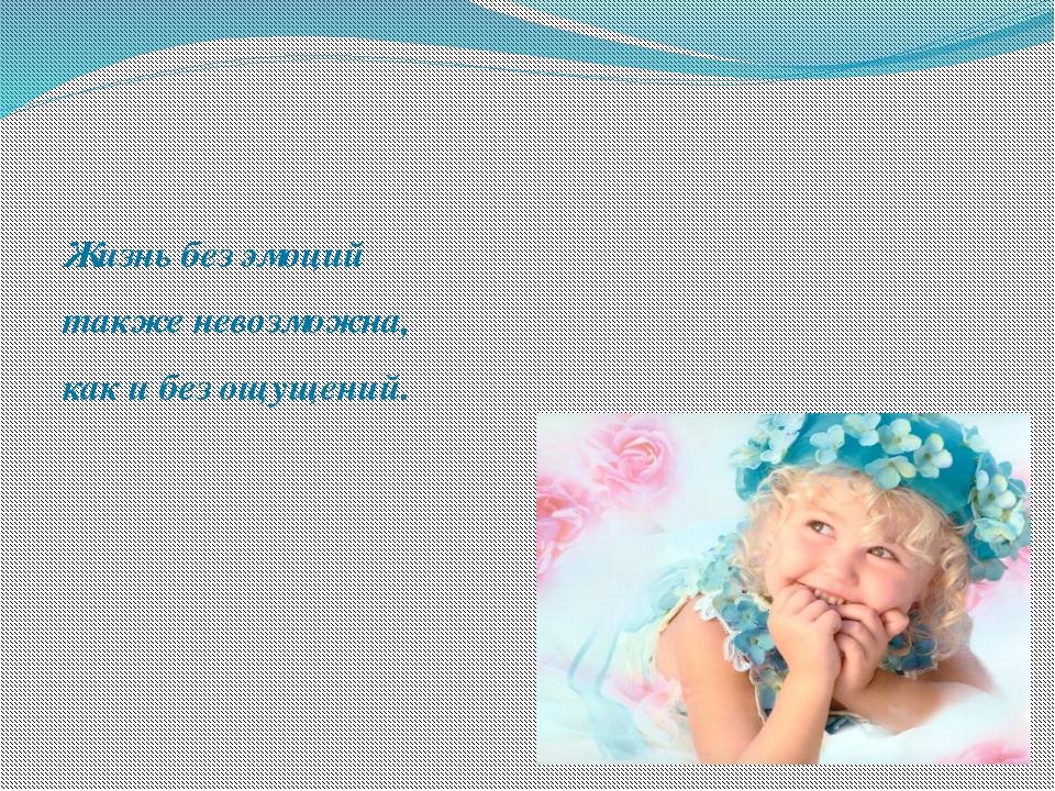 Жизнь без эмоций также невозможна, как и без ощущений.