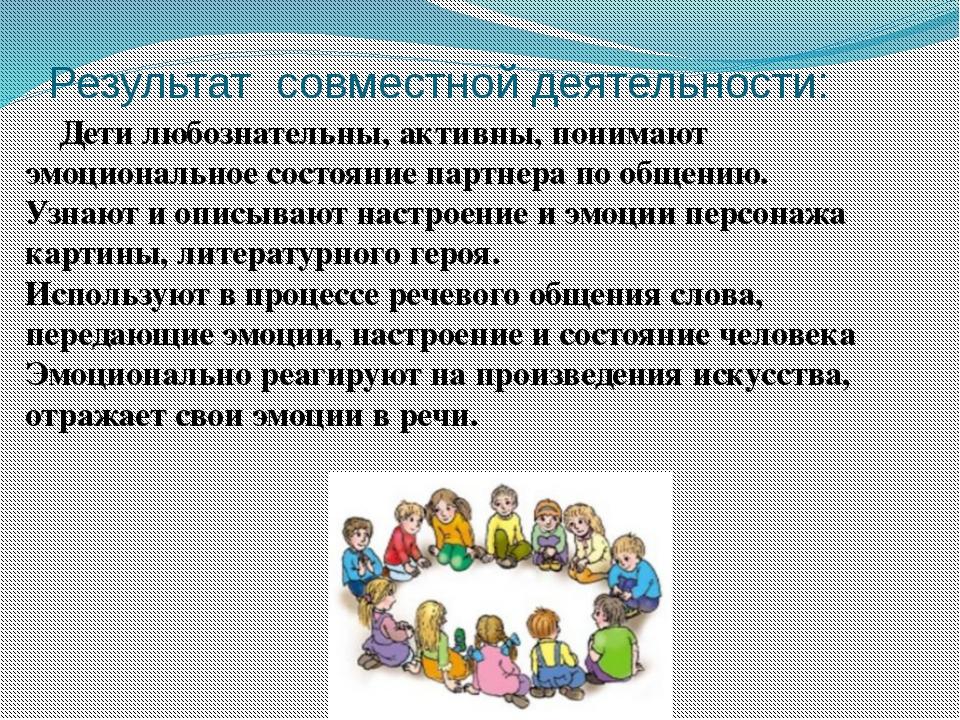 Результат совместной деятельности: Дети любознательны, активны, понимают эмоц...